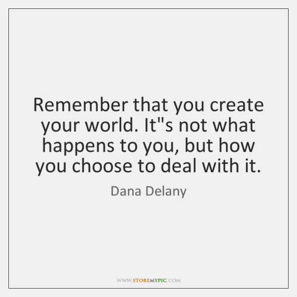 Remember that you create your world. It's not what happens to you, ...