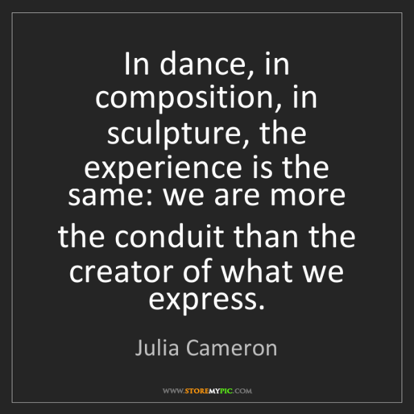 Julia Cameron: In dance, in composition, in sculpture, the experience...