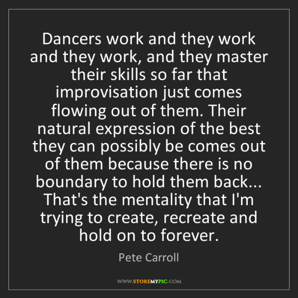 Pete Carroll: Dancers work and they work and they work, and they master...