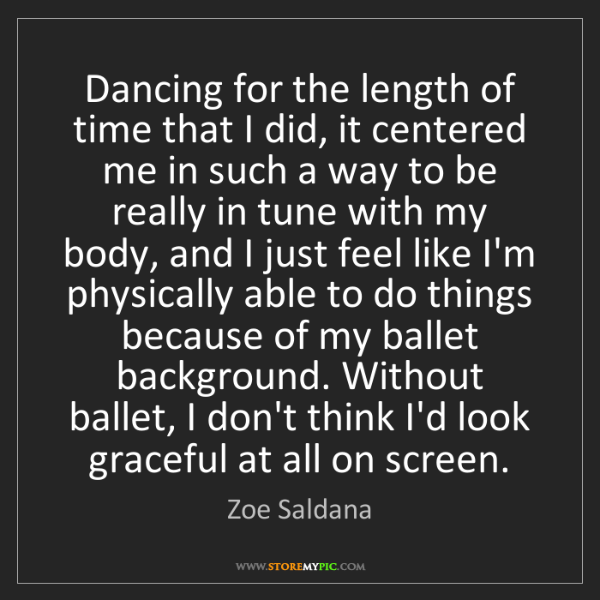Zoe Saldana: Dancing for the length of time that I did, it centered...