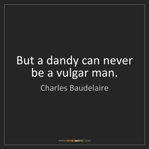 Charles Baudelaire: But a dandy can never be a vulgar man.