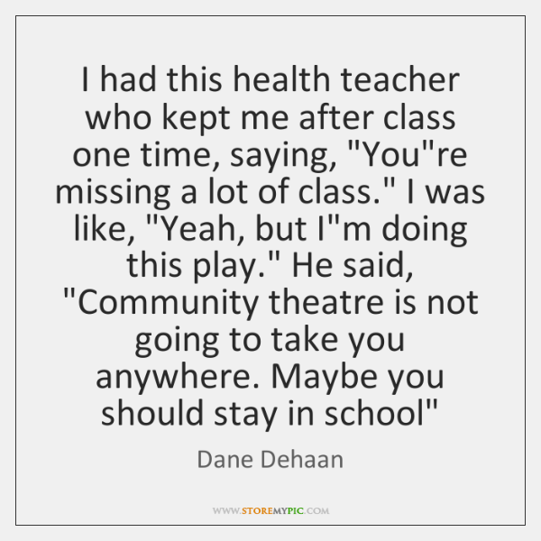 I had this health teacher who kept me after class one time, ...