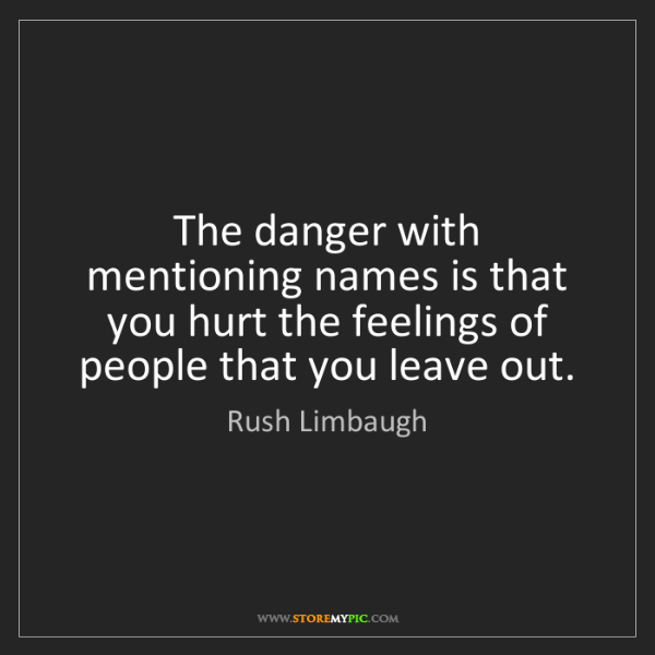 Rush Limbaugh: The danger with mentioning names is that you hurt the...