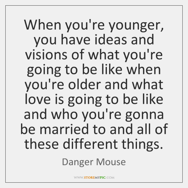 When you're younger, you have ideas and visions of what you're going ...