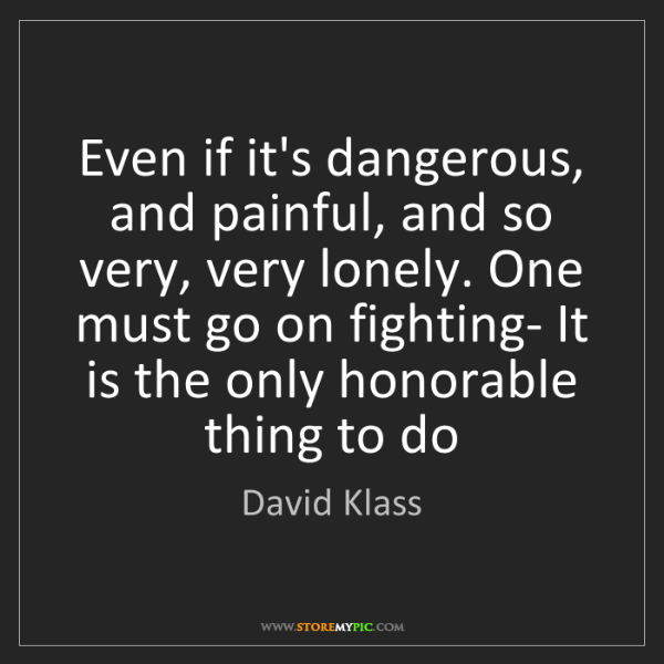 David Klass: Even if it's dangerous, and painful, and so very, very...