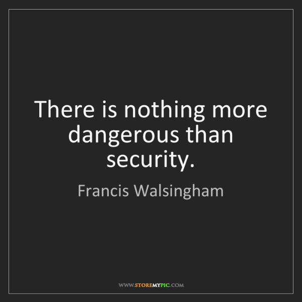 Francis Walsingham: There is nothing more dangerous than security.