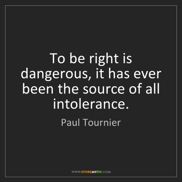 Paul Tournier: To be right is dangerous, it has ever been the source...