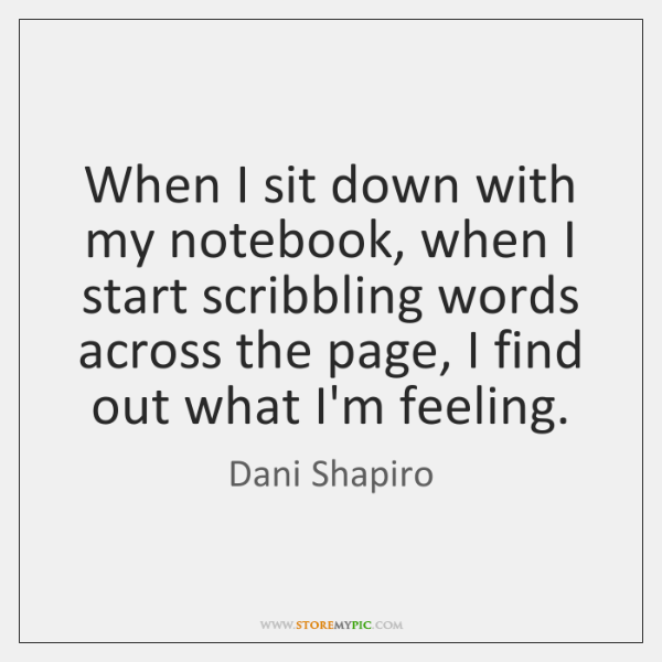 When I sit down with my notebook, when I start scribbling words ...