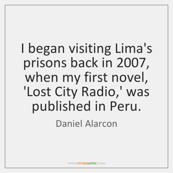 I began visiting Lima's prisons back in 2007, when my first novel, 'Lost ...