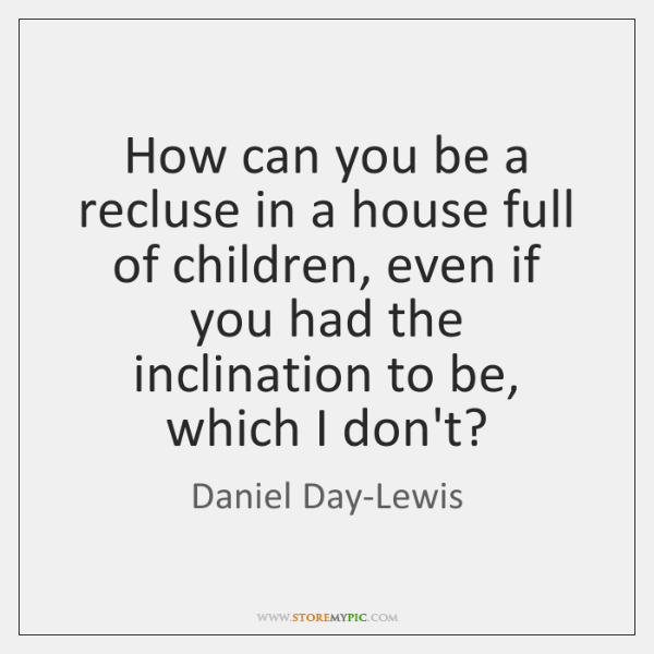 How can you be a recluse in a house full of children, ...