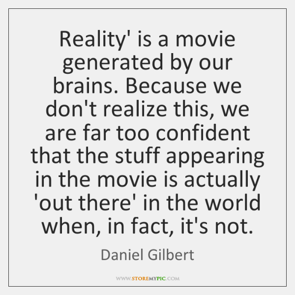 Reality' is a movie generated by our brains. Because we don't realize ...