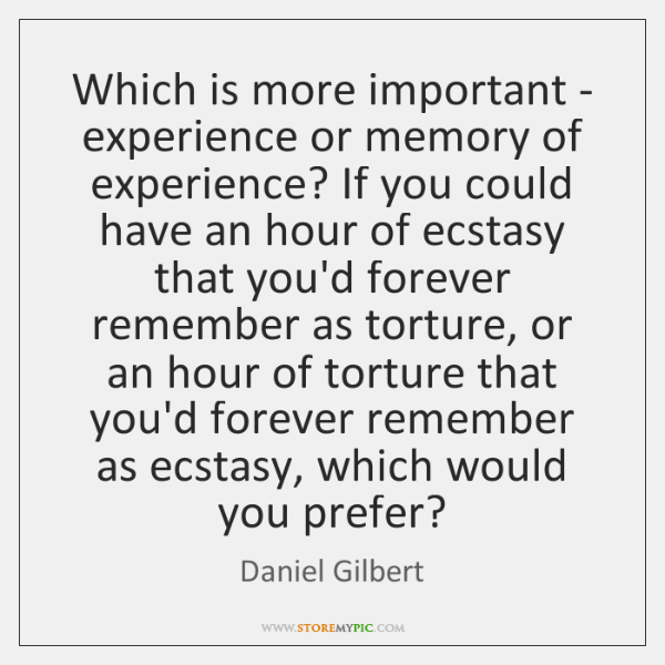 Which is more important - experience or memory of experience? If you ...