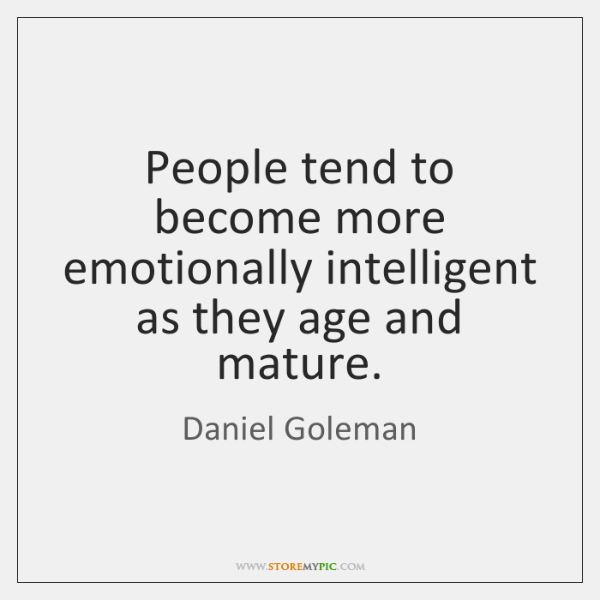 People tend to become more emotionally intelligent as they age and mature.