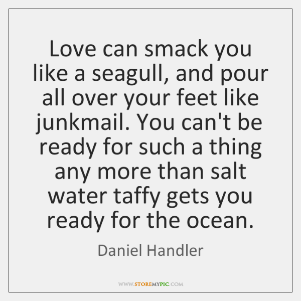 Love can smack you like a seagull, and pour all over your ...