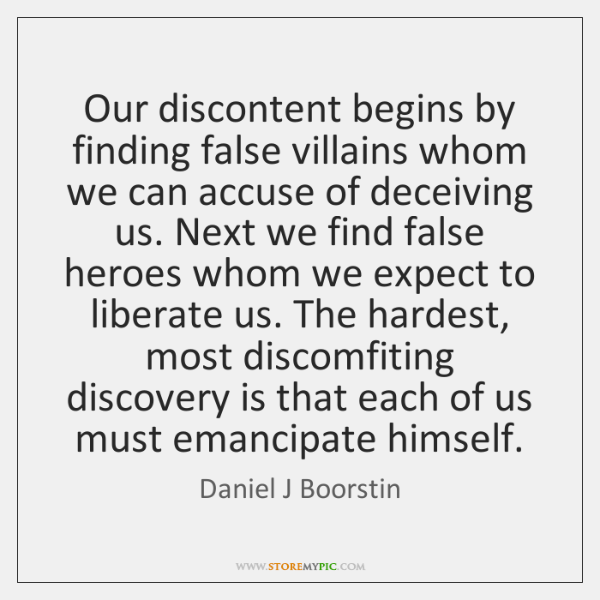 Our discontent begins by finding false villains whom we can accuse of ...