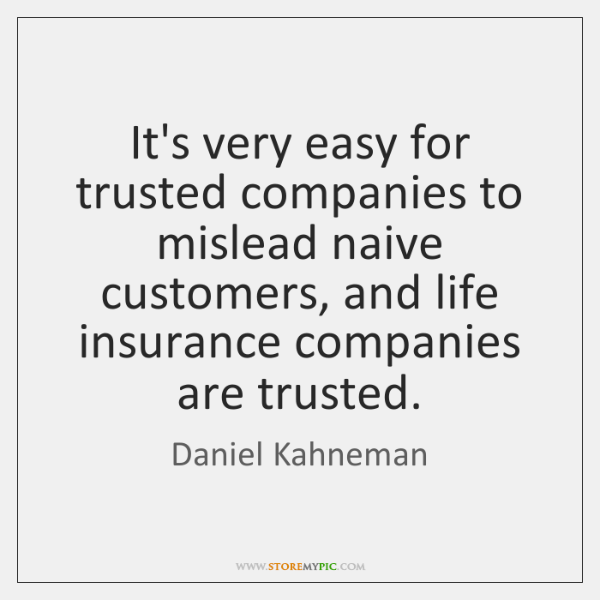 It's very easy for trusted companies to mislead naive customers, and life ...