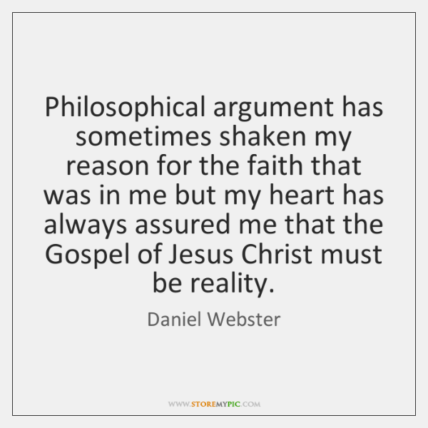 Philosophical argument has sometimes shaken my reason for the faith that was ...