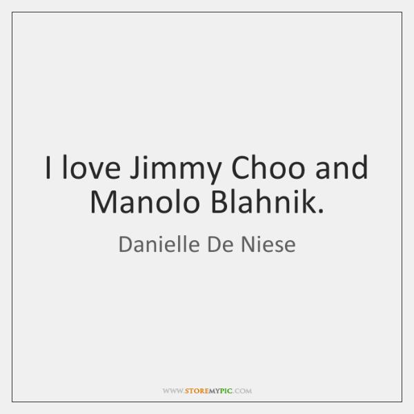 I love Jimmy Choo and Manolo Blahnik.