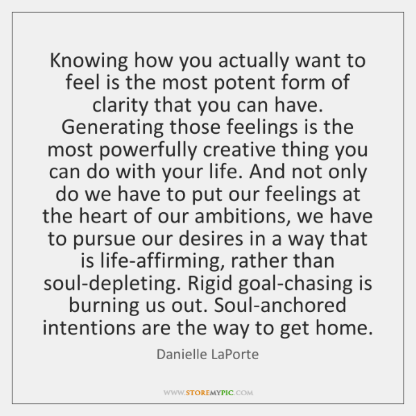 Knowing how you actually want to feel is the most potent form ...