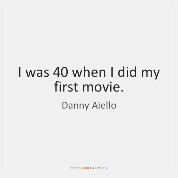 I was 40 when I did my first movie.