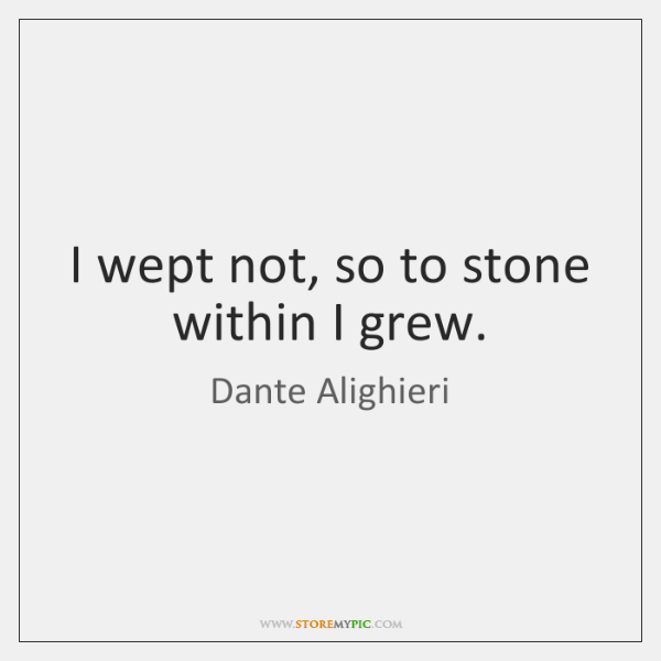 I wept not, so to stone within I grew.