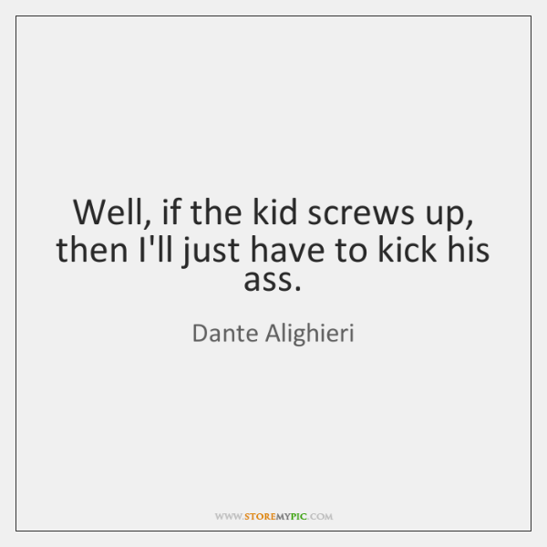 Well, if the kid screws up, then I'll just have to kick ...