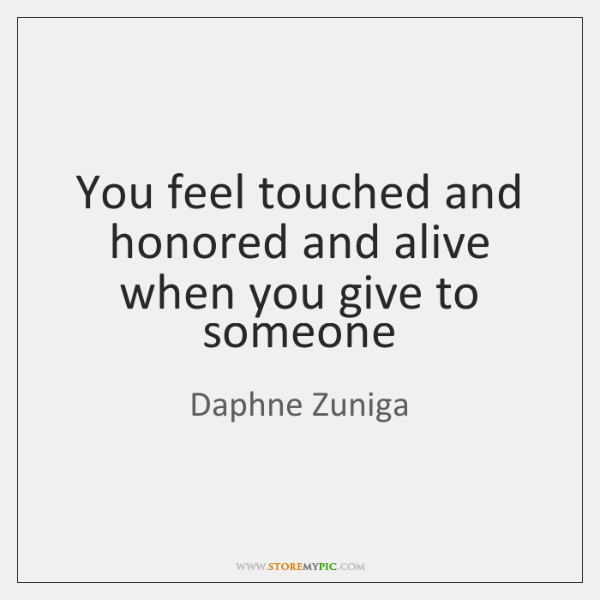 You feel touched and honored and alive when you give to someone