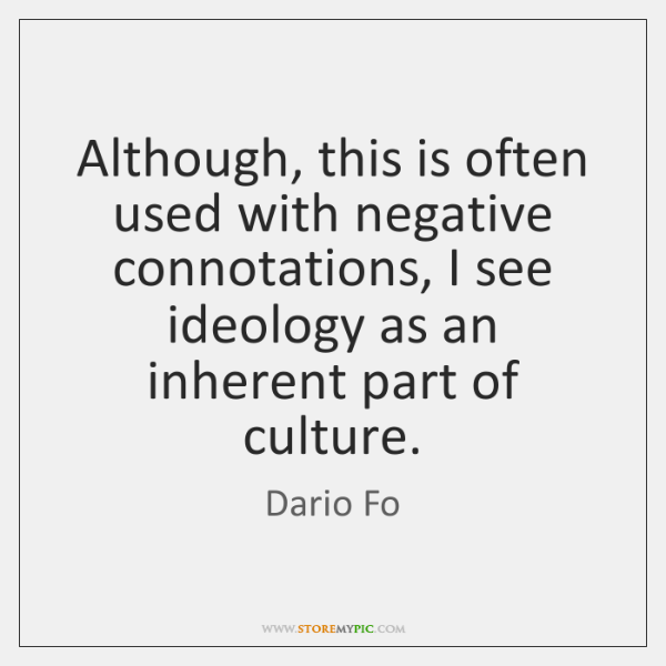 Although, this is often used with negative connotations, I see ideology as ...