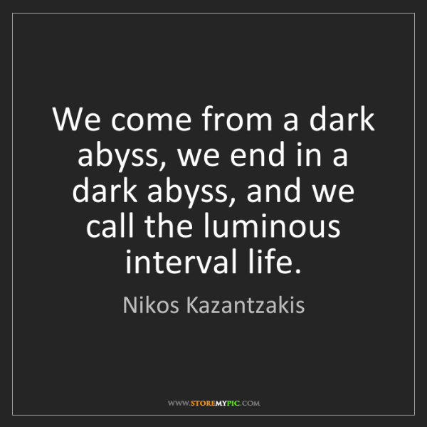 Nikos Kazantzakis: We come from a dark abyss, we end in a dark abyss, and...