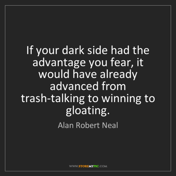 Alan Robert Neal: If your dark side had the advantage you fear, it would...