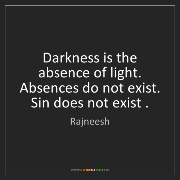 Rajneesh: Darkness is the absence of light. Absences do not exist....