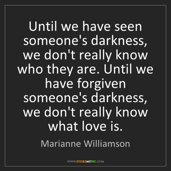 Marianne Williamson: Until we have seen someone's darkness, we don't really...