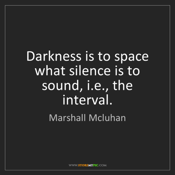 Marshall Mcluhan: Darkness is to space what silence is to sound, i.e.,...