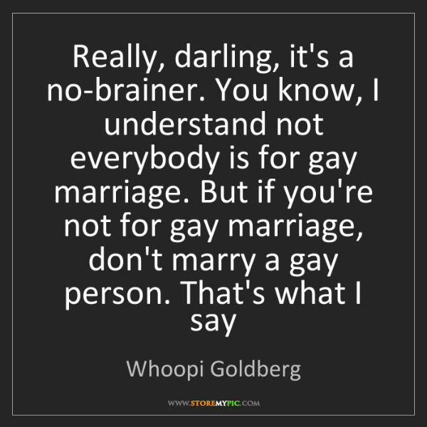 Whoopi Goldberg: Really, darling, it's a no-brainer. You know, I understand...