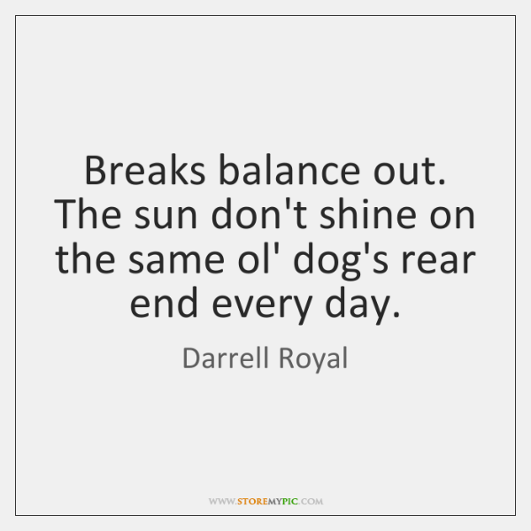 Breaks balance out. The sun don't shine on the same ol' dog's ...