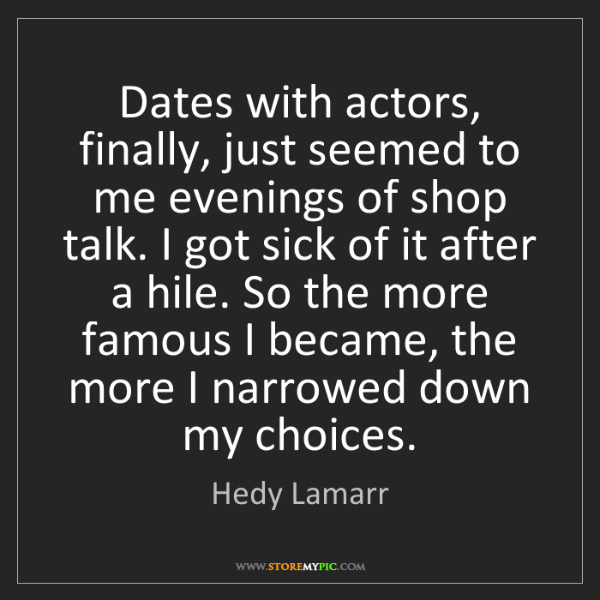 Hedy Lamarr: Dates with actors, finally, just seemed to me evenings...