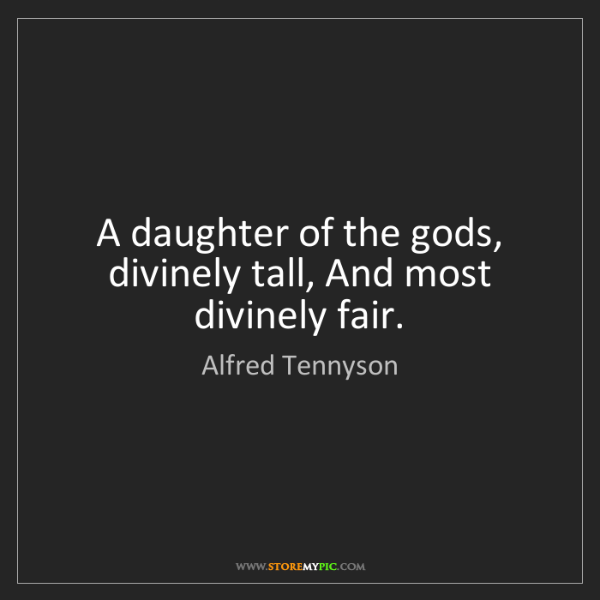 Alfred Tennyson: A daughter of the gods, divinely tall, And most divinely...