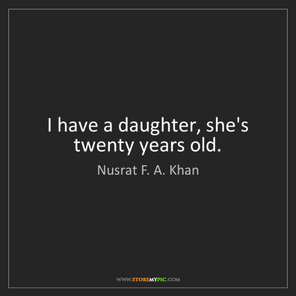 Nusrat F. A. Khan: I have a daughter, she's twenty years old.