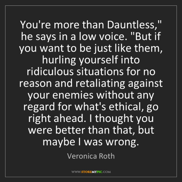 "Veronica Roth: You're more than Dauntless,"" he says in a low voice...."