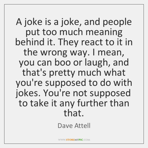 A joke is a joke, and people put too much meaning behind ...