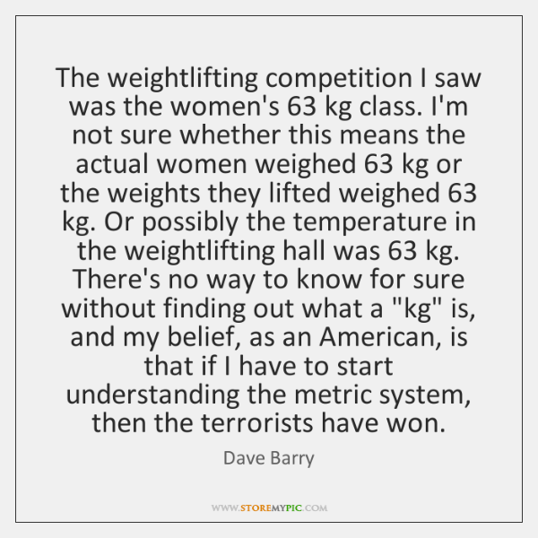 The weightlifting competition I saw was the women's 63 kg class. I'm not ...
