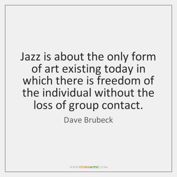 Jazz is about the only form of art existing today in which ...