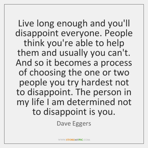 Live long enough and you'll disappoint everyone. People think you're able to ...