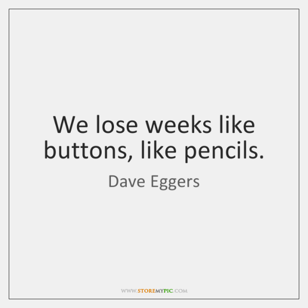We lose weeks like buttons, like pencils.