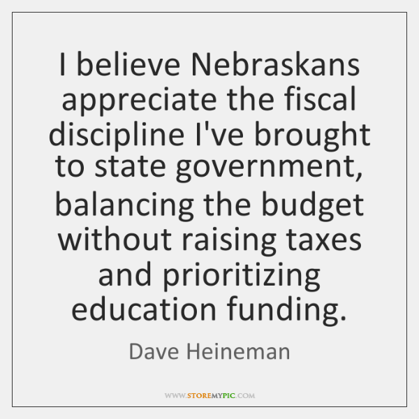 I believe Nebraskans appreciate the fiscal discipline I've brought to state government, ...