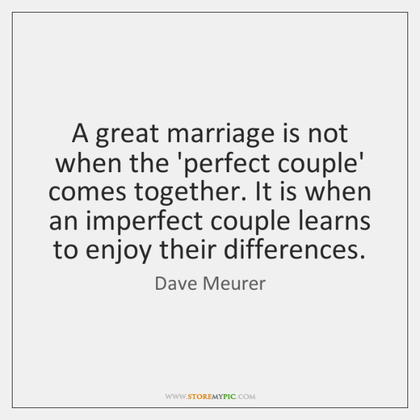A great marriage is not when the 'perfect couple' comes together. It ...