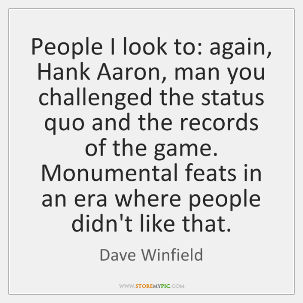 People I look to: again, Hank Aaron, man you challenged the status ...
