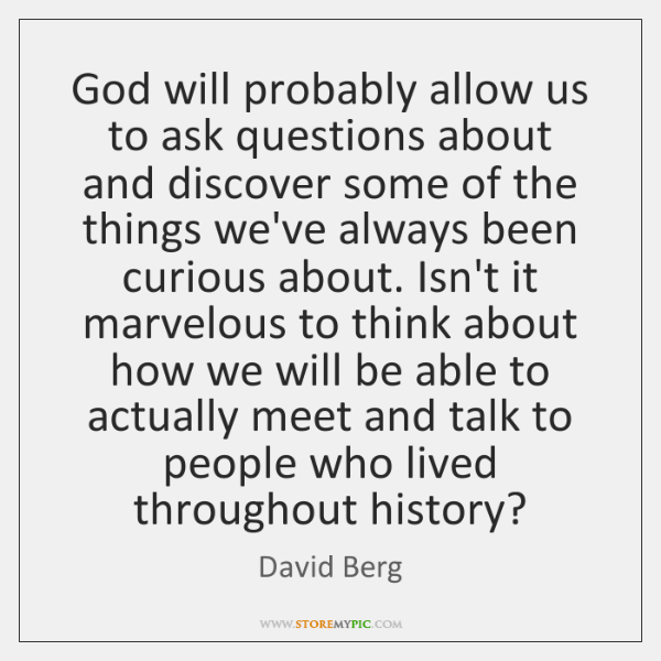 God will probably allow us to ask questions about and discover some ...