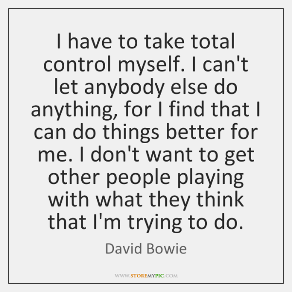 I have to take total control myself. I can't let anybody else ...