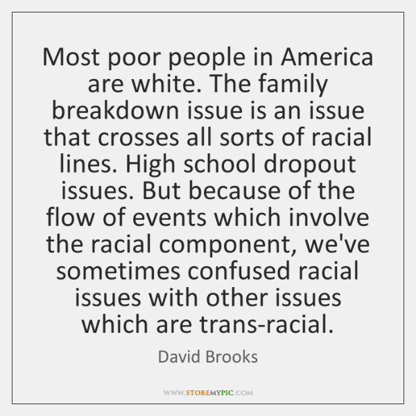 Most poor people in America are white. The family breakdown issue is ...